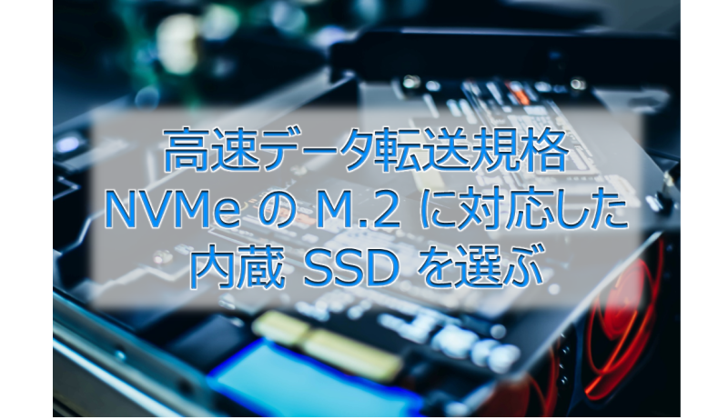 高速データ転送規格 NVMe の M.2 に対応した内蔵 SSD を選ぶ